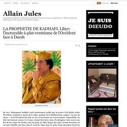 LA PROPHETIE DE KADHAFI. Libye: l'incroyable à-plat-ventrisme de l'Occident face à Daesh