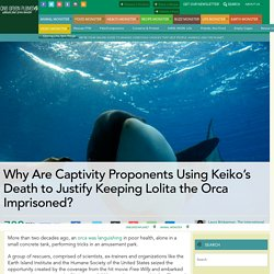 Why Are Captivity Proponents Using Keiko's Death to Justify Keeping Lolita the Orca Imprisoned?