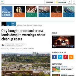 City bought proposed arena lands despite warnings about cleanup costs