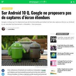 Sur Android 10 Q, Google ne proposera pas de captures d'écran étendues