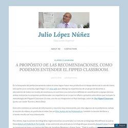 A PROPÓSITO DE LAS RECOMENDACIONES, COMO PODEMOS ENTENDER EL FIPPED CLASSROOM. – Julio López Núñez
