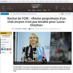 Rachat de l'OM : «Rester propriétaire d'un club moyen n'est pas tenable pour Louis-Dreyfus»