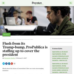 Flush from its Trump-bump, ProPublica is staffing up to cover the president – Poynter