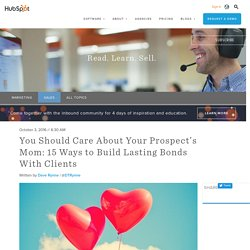 You Should Care About Your Prospect's Mom: 15 Ways to Build Lasting Bonds With Clients