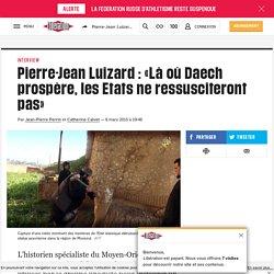 Pierre-Jean Luizard: «Làoù Daech prospère, les Etats ne ressusciteront pas»