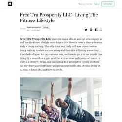 Free Tru Prosperity LLC- Living The Fitness Lifestyle