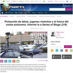 Protección de datos, jugones violentos y el futuro del coche autónomo. Internet is a Series of Blogs (319)