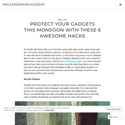 Protect Your Gadgets This Monsoon With These 6 Awesome Hacks – malegroomingacademy