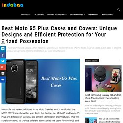 Best Moto G5 Plus Cases and Covers: Unique Designs and Efficient Protection for Your Prized Possession