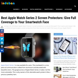 Best Apple Watch Series 2 Screen Protectors: Give Full Coverage to Your Smartwatch Face