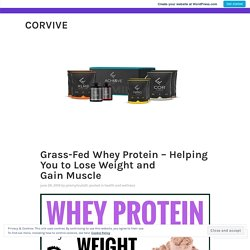 Grass-Fed Whey Protein – Helping You to Lose Weight and Gain Muscle – corvive