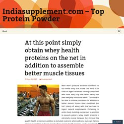 At this point simply obtain whey health proteins on the net in addition to assemble better muscle tissues