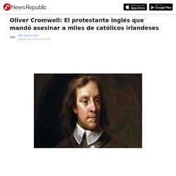 Oliver Cromwell: El protestante inglés que mandó asesinar a miles de católicos irlandeses
