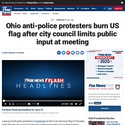 Ohio anti-police protesters burn US flag after city council limits public input at meeting