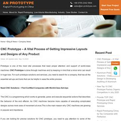 CNC Prototype – A Vital Process of Getting Impressive Layouts and Designs of Any Product