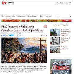 """Prof. Przemysław Urbańczyk: Określenie """"chrzest Polski"""" jest błędne"""