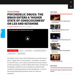 Psychedelic Drugs: The Brain Enters a 'Higher State of Consciousness' on LSD and Ketamine