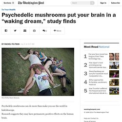 "Psychedelic mushrooms put your brain in a ""waking dream,"" study finds"