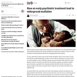 How an early psychiatric treatment lead to widespread mutilation