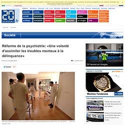 Réforme de la psychiatrie: «Une volonté d'assimiler les troubles mentaux à la délinquance»