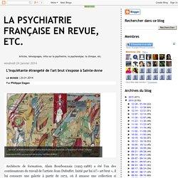 La psychiatrie française en revue, etc.: L'inquiétante étrangeté de l'art brut s'expose à Sainte-Anne