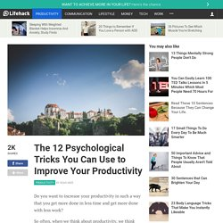 The 12 Psychological Tricks You Can Use to Improve Your Productivity
