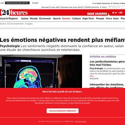 Psychologie: Les émotions négatives rendent plus méfiant - Savoirs: Sciences