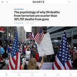 The psychology of why Americans are more scared of terrorism than guns, though guns are 3,210 times likelier to kill them — Quartz