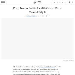 Porn Isn't A Public Health Crisis, Toxic Masculinity Is