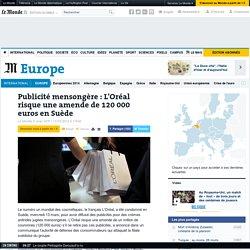 Publicité mensongère : L'Oréal risque une amende de 120 000 euros en Suède