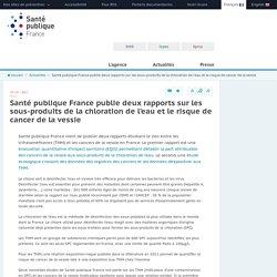 SANTE PUBLIQUE FRANE 19/07/17 Santé publique France publie deux rapports sur les sous-produits de la chloration de l'eau et le risque de cancer de la vessie