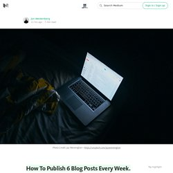 How To Publish 6 Blog Posts Every Week. — Life Learning