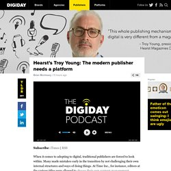Hearst's Troy Young: The modern publisher needs a platform