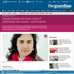 Kamila Shamsie: let's have a year of publishing only women – a provocation
