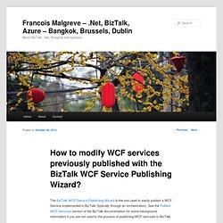 How to modify WCF services already published with the BizTalk WCF Publishing WizardFrancois Malgreve – .Net, BizTalk, Azure – Bangkok, Brussels, Dublin