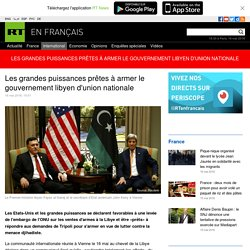 Les grandes puissances prêtes à armer le gouvernement libyen d'union nationale