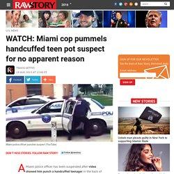 WATCH: Miami cop pummels handcuffed teen pot suspect for no apparent reason