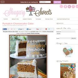 Shugary Sweets: Pumpkin Cheesecake Cake