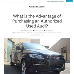What is the Advantage of Purchasing an Authorized Used Audi? – Auto Dealer Locator