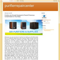 purifierrepaircenter: Purifiers are Enough Equipped to Prevent Poisonous Contamination to Your Body