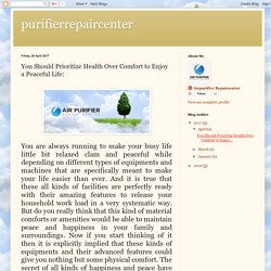 purifierrepaircenter: You Should Prioritize Health Over Comfort to Enjoy a Peaceful Life: