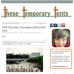 UHS Thursday: Pyounghwa (Peaceful) Park - These Temporary Tents by Aadel Bussinger
