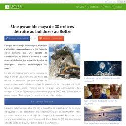Une pyramide maya de 30 mètres détruite au bulldozer au Belize