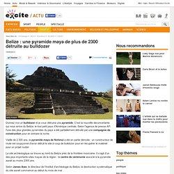 Belize : une pyramide maya de plus de 2300 détruite au bulldozer