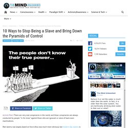 10 Ways to Stop Being a Slave and Bring Down the Pyramids of Control