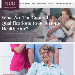 What are the general qualifications to be a home health aide? - Nursing Certifications and Training Online