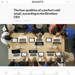 The four qualities of a perfect cold email, according to the Birchbox CEO — Quartz