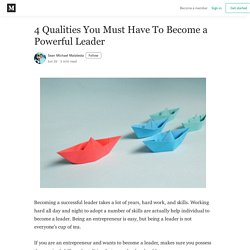 4 Qualities You Must Have To Become a Powerful Leader - Medium