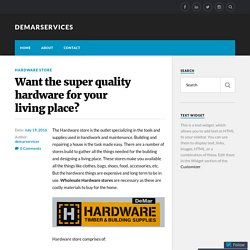 Want the super quality hardware for your living place? – demarservices