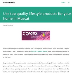 Use top quality lifestyle products for your home in Muscat